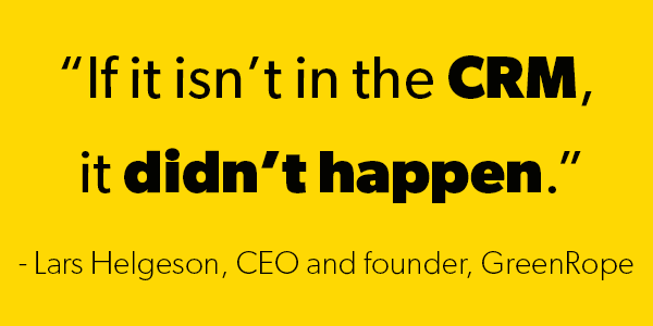 "A quote from the CEO of GreenRope - ""If it isn't in the CRM, it didn't happen."" By Lars Helgeson"