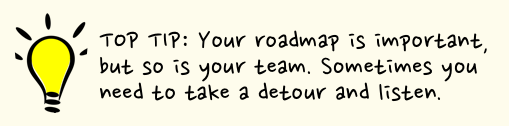 Top tip: Your roadmap is important, but so is the team. Sometimes you need to take a detour and listen.