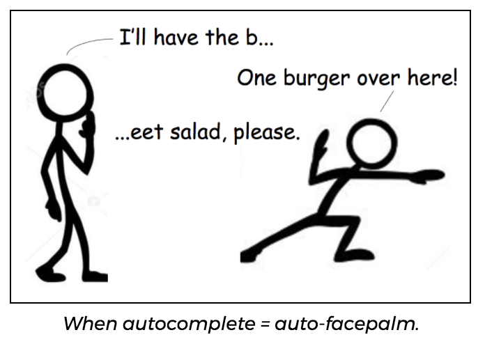 Autocomplete might lead you to order someone a burger when they wanted a beet salad.